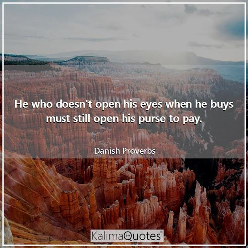 He who doesn't open his eyes when he buys must still open his purse to pay.