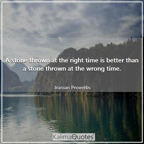 A stone thrown at the right time is better than a stone thrown at the wrong time.