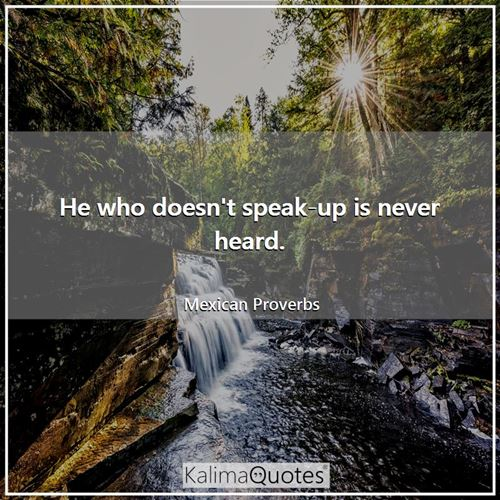 He who doesn't speak-up is never heard.