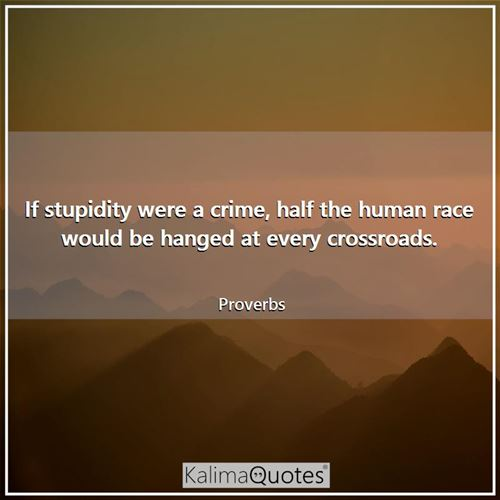 If stupidity were a crime, half the human race would be hanged at every crossroads.