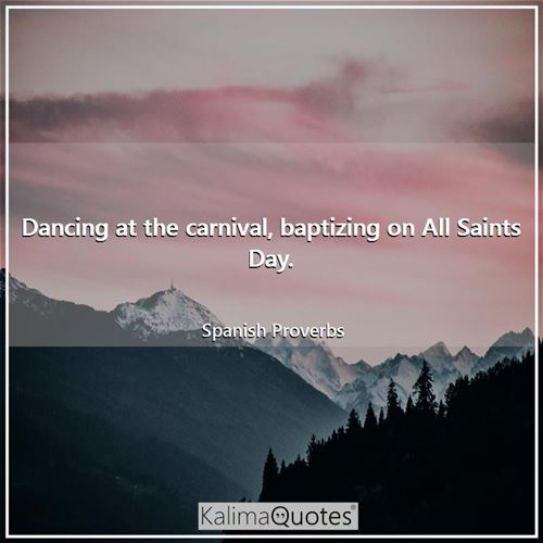 Dancing at the carnival, baptizing on All Saints Day.