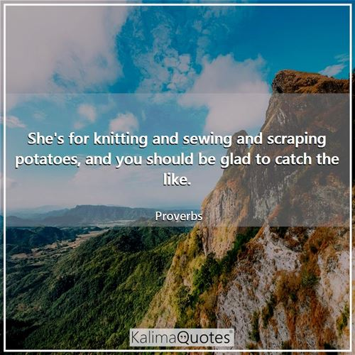 She's for knitting and sewing and scraping potatoes, and you should be glad to catch the like.
