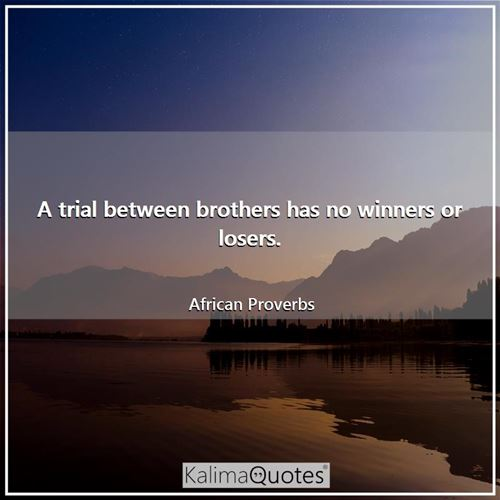 A trial between brothers has no winners or losers.
