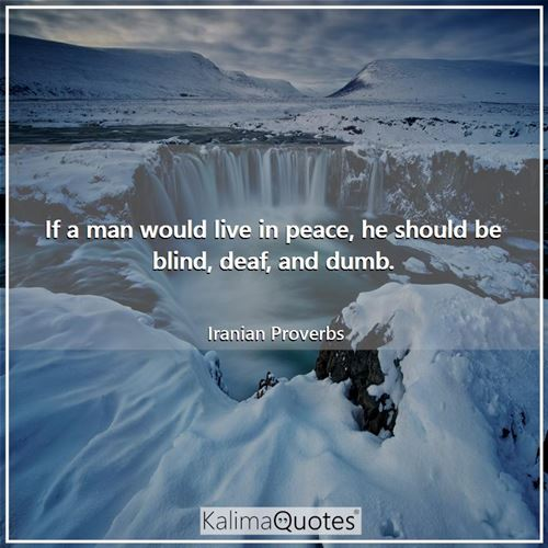 If a man would live in peace, he should be blind, deaf, and dumb.