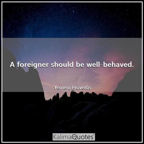 A foreigner should be well-behaved.