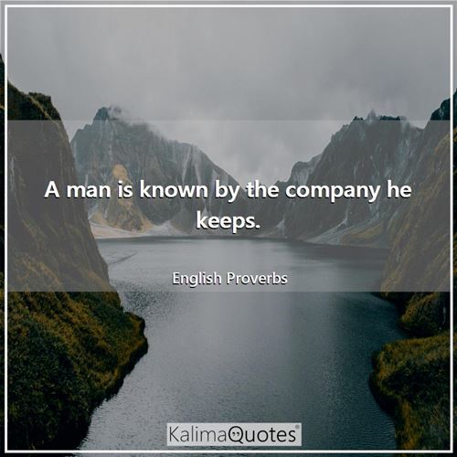 A man is known by the company he keeps.
