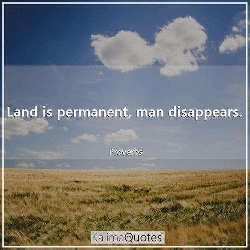 Land is permanent, man disappears.