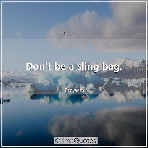 Don't be a sling bag.