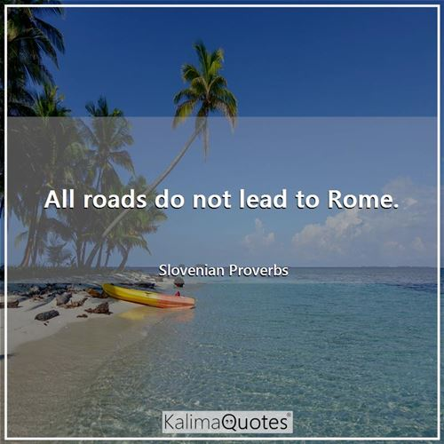 All roads do not lead to Rome.
