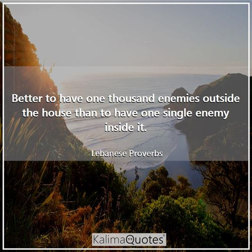 Better to have one thousand enemies outside the house than to have one single enemy inside it.