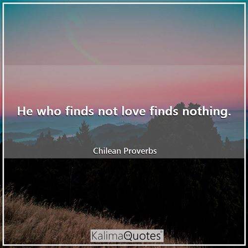 He who finds not love finds nothing.
