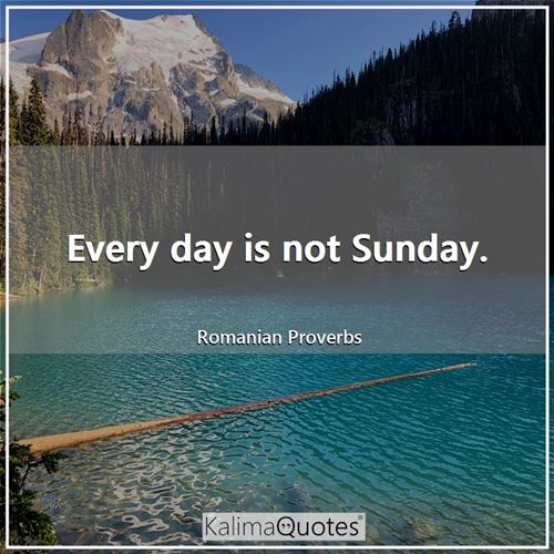 Every day is not Sunday.