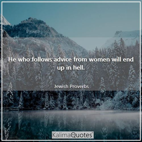 He who follows advice from women will end up in hell. - Jewish Proverbs