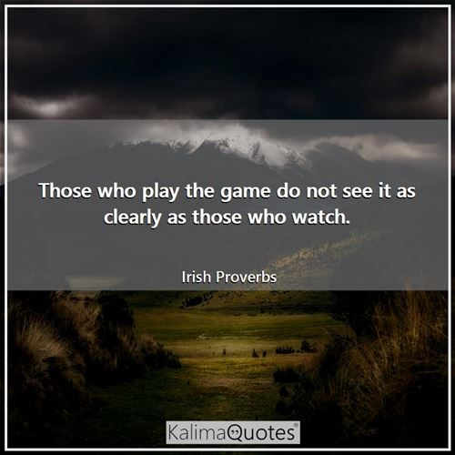 Those who play the game do not see it as clearly as those who watch.