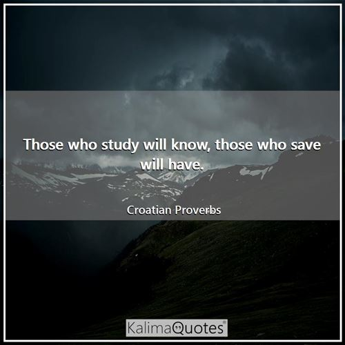 Those who study will know, those who save will have.