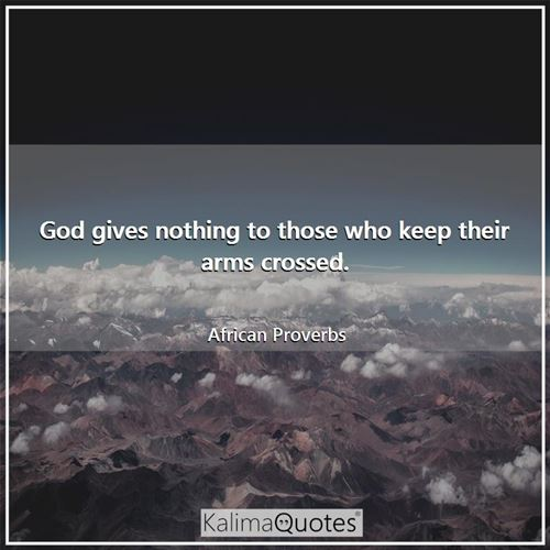 God gives nothing to those who keep their arms crossed. - African Proverbs