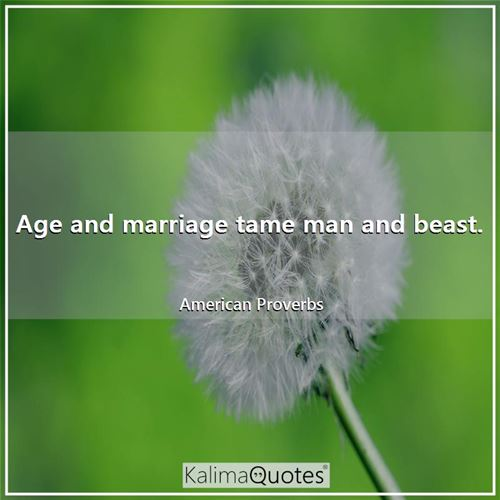 Age and marriage tame man and beast.
