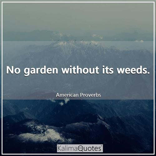 No garden without its weeds.