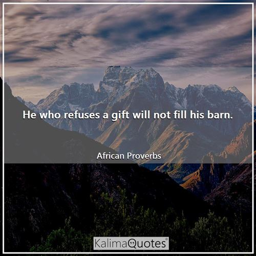 He who refuses a gift will not fill his barn.