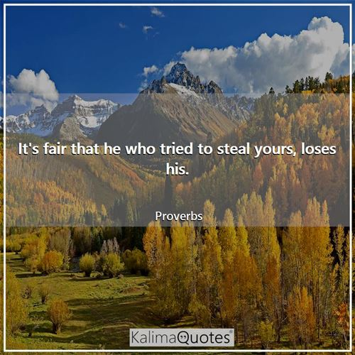 It's fair that he who tried to steal yours, loses his.