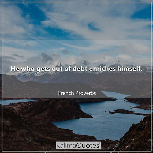 He who gets out of debt enriches himself.