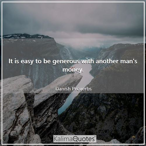 It is easy to be generous with another man's money.