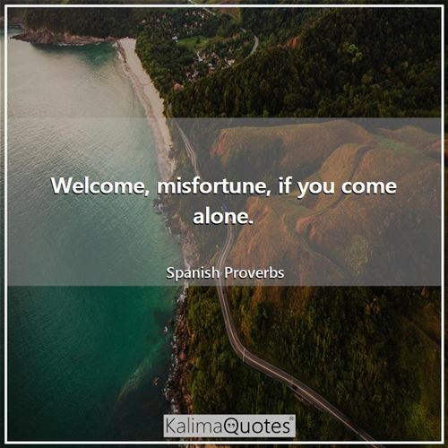 Welcome, misfortune, if you come alone.
