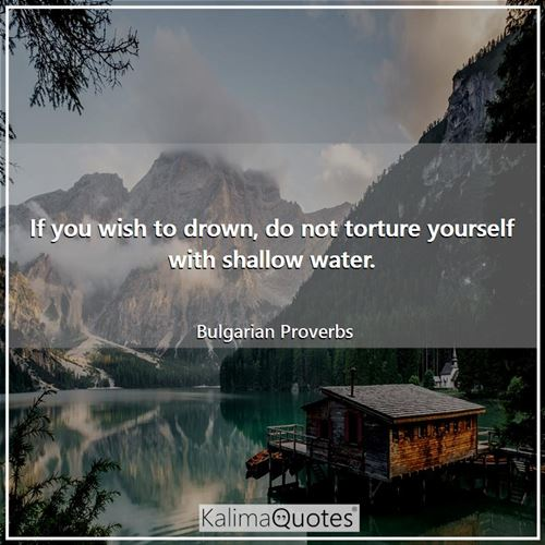 If you wish to drown, do not torture yourself with shallow water.
