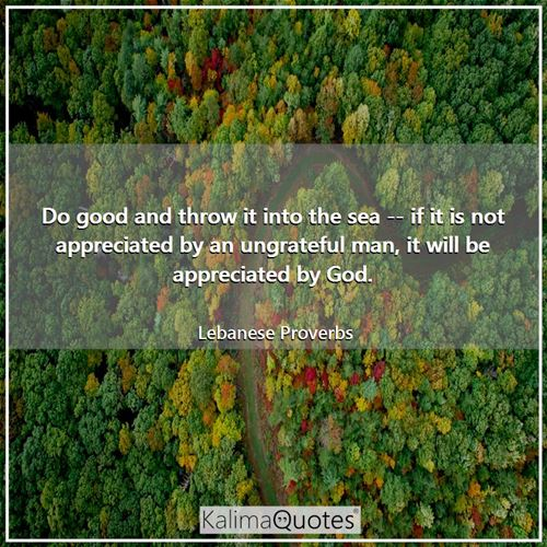 Do good and throw it into the sea -- if it is not appreciated by an ungrateful man, it will be appreciated by God.