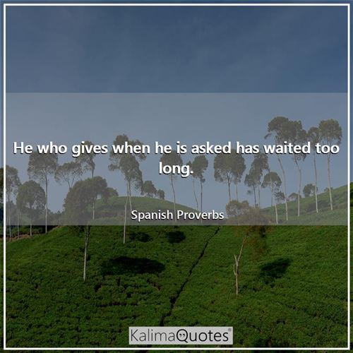 He who gives when he is asked has waited too long.