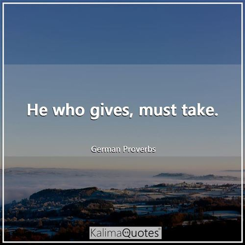 He who gives, must take. - German Proverbs