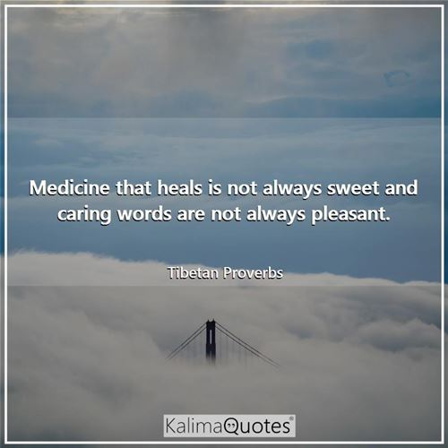 Medicine that heals is not always sweet and caring words are not always pleasant.