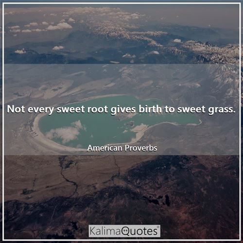 Not every sweet root gives birth to sweet grass.