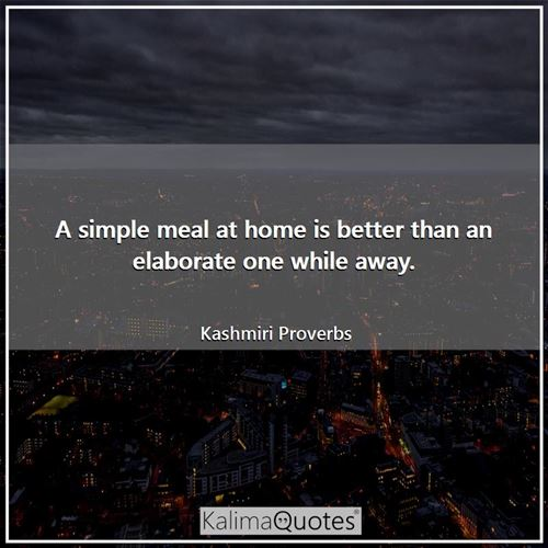A simple meal at home is better than an elaborate one while away.