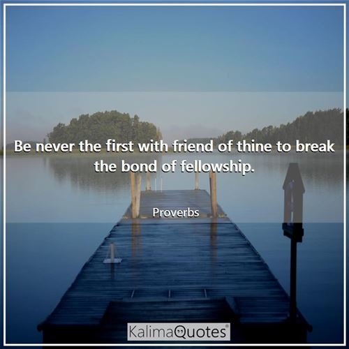 Be never the first with friend of thine to break the bond of fellowship. - Proverbs