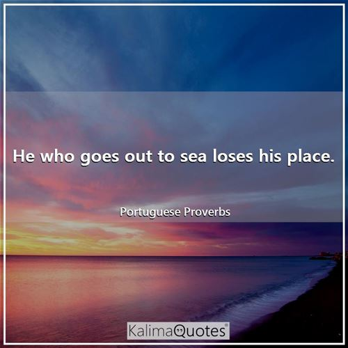 He who goes out to sea loses his place.