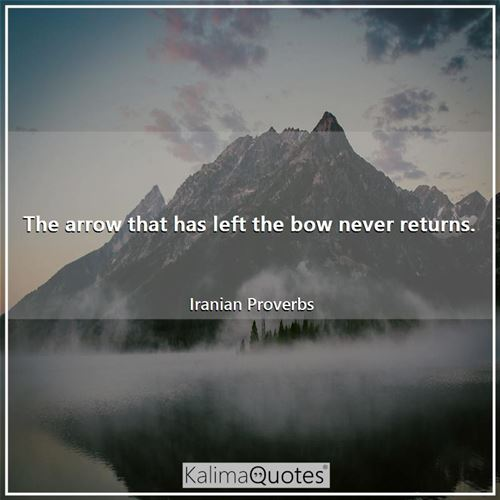 The arrow that has left the bow never returns.