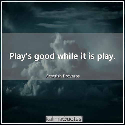 Play's good while it is play.
