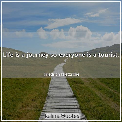 Life is a journey so everyone is a tourist.
