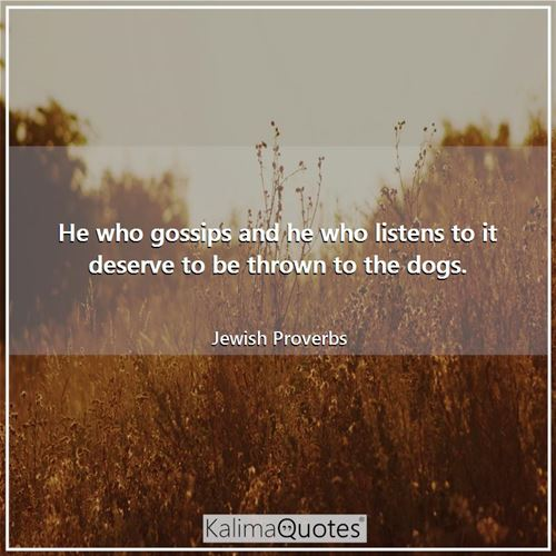 He who gossips and he who listens to it deserve to be thrown to the dogs.
