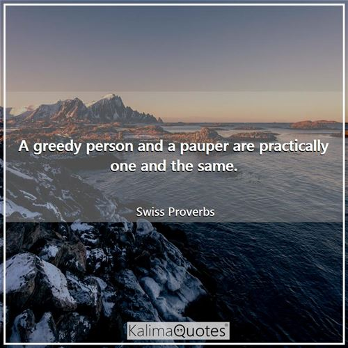 A greedy person and a pauper are practically one and the same.