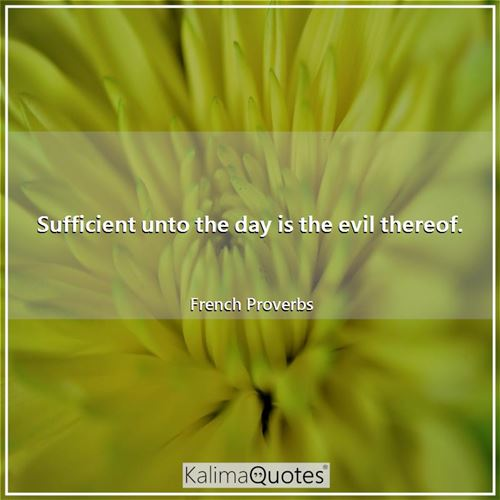 Sufficient unto the day is the evil thereof.