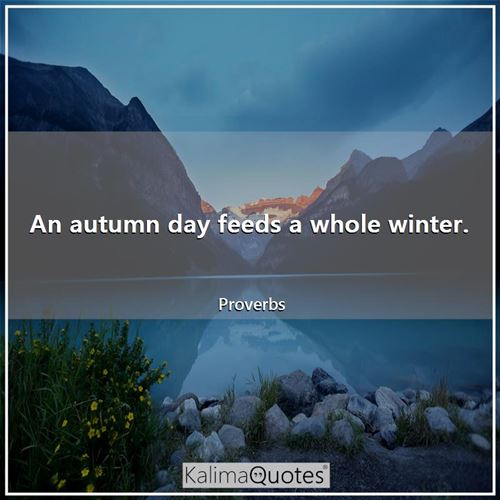 An autumn day feeds a whole winter.