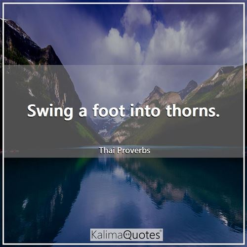 Swing a foot into thorns.