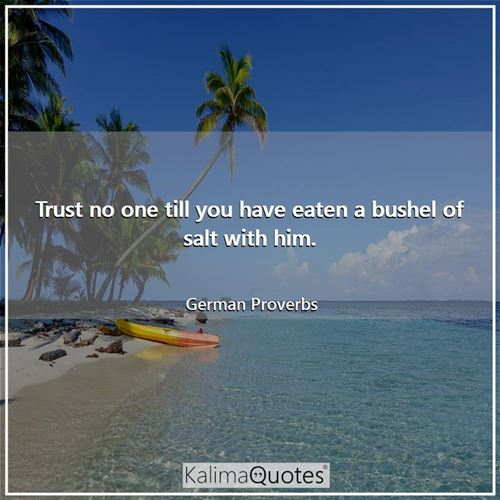 Trust no one till you have eaten a bushel of salt with him.