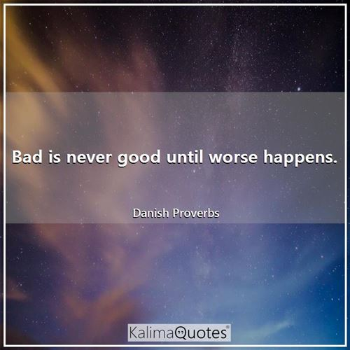 Bad is never good until worse happens.
