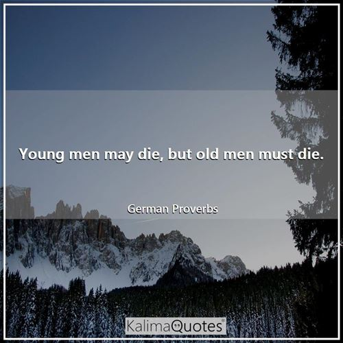Young men may die, but old men must die.