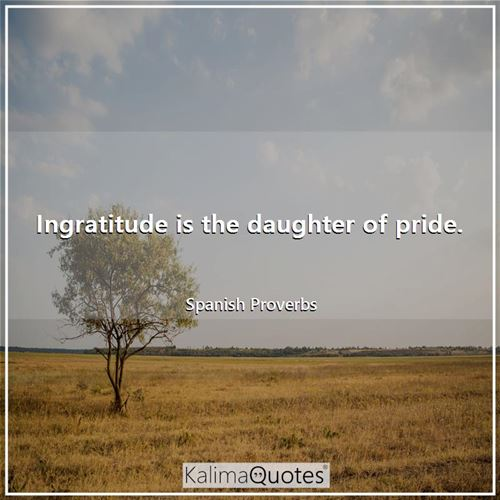 Ingratitude is the daughter of pride.