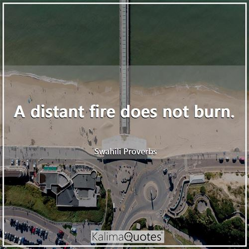 A distant fire does not burn.
