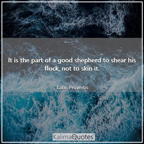 It is the part of a good shepherd to shear his flock, not to skin it.
